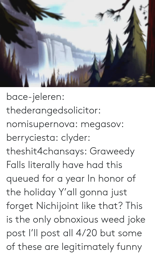The Holiday: bace-jeleren:  thederangedsolicitor:  nomisupernova:  megasov:  berryciesta:  clyder:  theshit4chansays:  Graweedy Falls  literally have had this queued for a year     In honor of the holiday  Y'all gonna just forget Nichijoint like that?    This is the only obnoxious weed joke post I'll post all 4/20 but some of these are legitimately funny