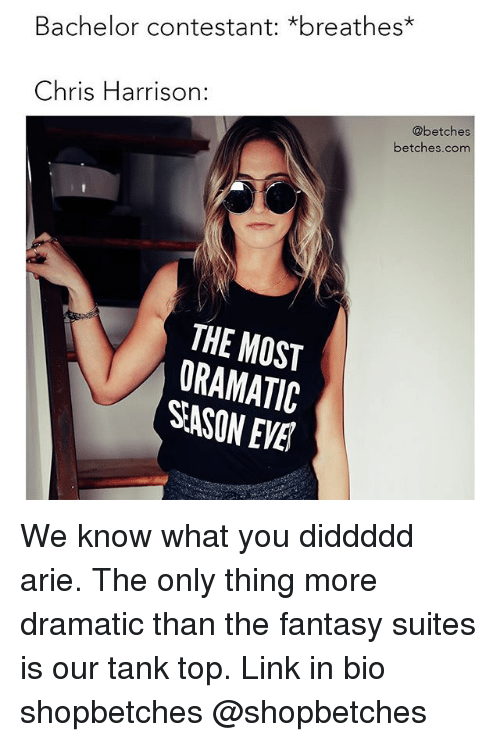 Bachelor, Link, and Girl Memes: Bachelor contestant: *breathes*  Chris Harrison:  @betches  betches.com  THE MOST  ORAMATIC  SASON EVE We know what you diddddd arie. The only thing more dramatic than the fantasy suites is our tank top. Link in bio shopbetches @shopbetches