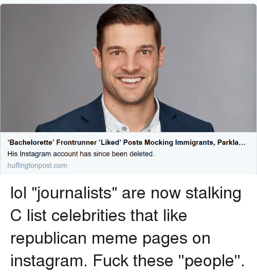"""Republican Meme: 'Bachelorette' Frontrunner 'Liked' Posts Mocking Immigrants, Parkla...  His Instagram account has since been deleted  huffingtonpost.com lol """"journalists"""" are now stalking C list celebrities that like republican meme pages on instagram. Fuck these ''people''."""