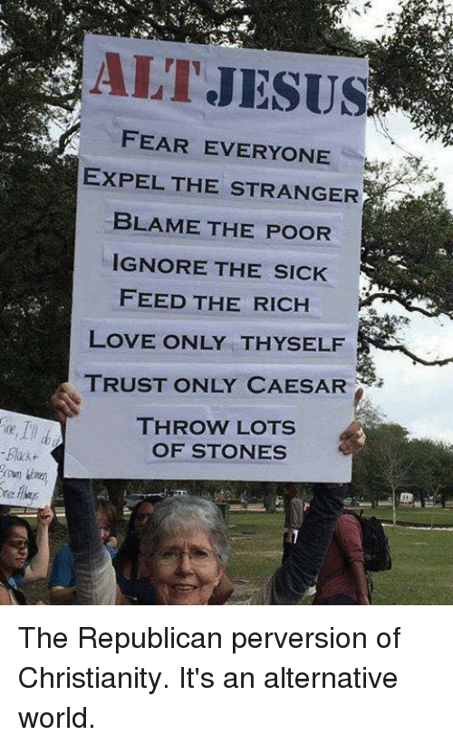 the strangers: -Back  ALT JESUS  FEAR EVERYONE  EXPEL THE STRANGER  BLAME THE POOR  IGNORE THE SICK  FEED THE RICH  LOVE ONLY THY SELF  TRUST ONLY CAESAR  THROW LOTS  OF STONES The Republican perversion of Christianity.  It's an alternative world.
