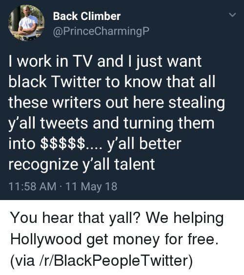 Blackpeopletwitter, Get Money, and Money: Back Climber  @PrinceCharmingP  I work in TV and I just want  black Twitter to know that all  these writers out here stealing  y'all tweets and turning them  recognize y'all talent  11:58 AM 11 May 18 <p>You hear that yall? We helping Hollywood get money for free. (via /r/BlackPeopleTwitter)</p>