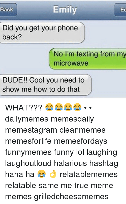 Dude, Funny, and Lol: Back  Emily  Ec  Did you get your phone  back?  No I'm texting from my  microwave  DUDE!! Cool you need to  show me how to do that WHAT??? 😂😂😂😂 • • dailymemes memesdaily memestagram cleanmemes memesforlife memesfordays funnymemes funny lol laughing laughoutloud halarious hashtag haha ha 😂 👌 relatablememes relatable same me true meme memes grilledcheesememes