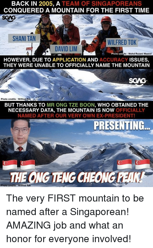 booning: BACK IN 2005, A TEAM OF SINGAPOREANS  CONQUERED A MOUNTAIN FOR THE FIRST TIME  SGAG  SHANI TAN  WILFRED TOK  DAVID LM  Photo c  ts Mohd Rozani Maarof  HOWEVER, DUE TO APPLICATION AND ACCURACY ISSUES,  THEY WERE UNABLE TO OFFICIALLY NAME THE MOUNTAIN  SCAG  Photo credits: Wilfred Tok  BUT THANKS TO MR ONG TZE BOON, WHO OBTAINED THE  NECESSARY DATA, THE MOUNTAIN IS NOW OFFICIALLY  NAMED AFTER OUR VERY OWN EX-PRESIDENT!  PRESENTING  THE ONG TENG CHEONG PEAK! The very FIRST mountain to be named after a Singaporean! AMAZING job and what an honor for everyone involved!
