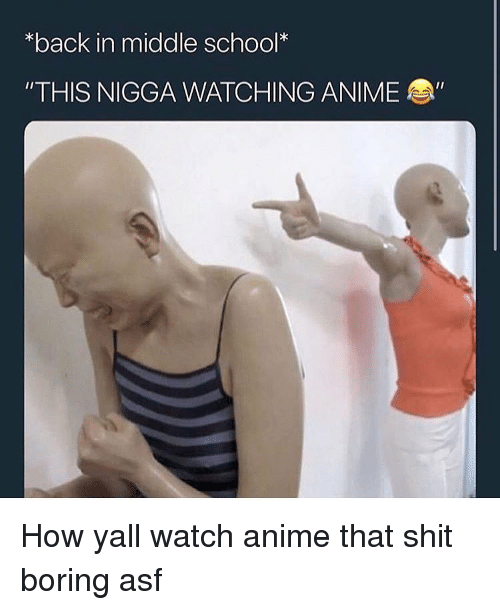 "Anime, Funny, and School: *back in middle school*  ""THIS NIGGA WATCHING ANIME How yall watch anime that shit boring asf"