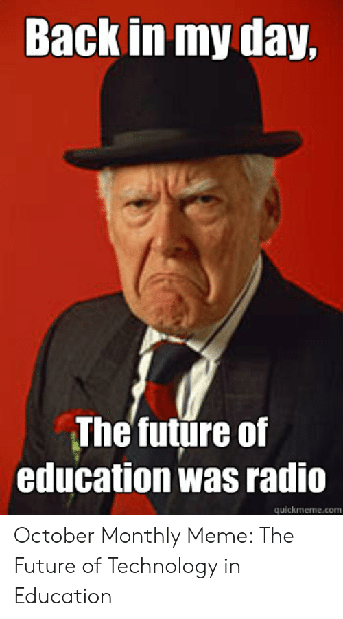 Technology Meme: Back in my day,  The future of  education was radio  quickmeme.com October Monthly Meme: The Future of Technology in Education