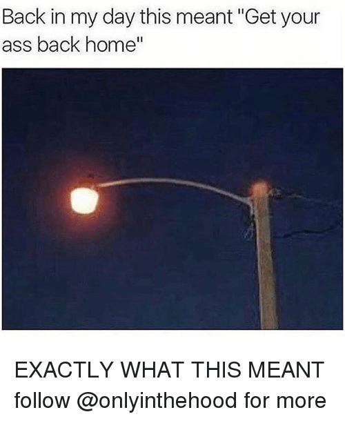 "Ass, Memes, and Home: Back in my day this meant ""Get your  ass back home EXACTLY WHAT THIS MEANT follow @onlyinthehood for more"