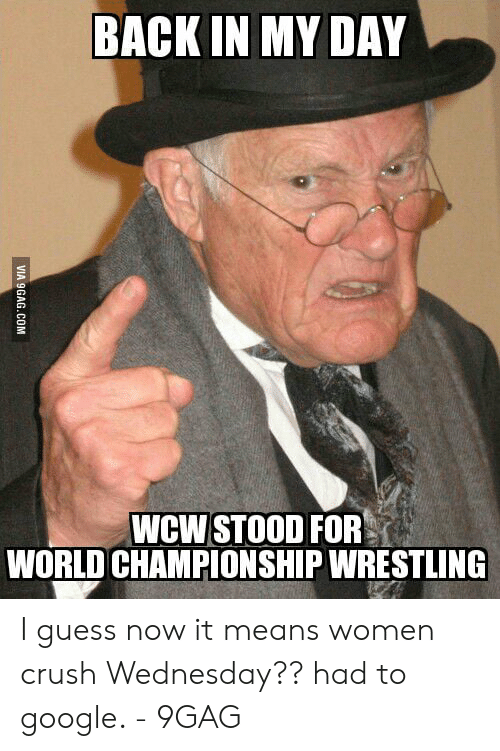 Crush Wednesday: BACK IN MY DAY  WCW STOOD FOR  WORLD CHAMPIONSHIP WRESTLING  VIA 9GAG.COM I guess now it means women crush Wednesday?? had to google. - 9GAG