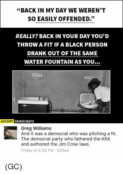 "Friday, Kkk, and Memes: ""BACK IN MY DAY WE WEREN'T  SO EASILY OFFENDED.""  REALLY? BACK IN YOUR DAY YOU'D  THROW A FIT IF A BLACK PERSON  DRANK OUT OF THE SAME  WATER FOUNTAIN AS YOU...  WHITE  COLORE  OCCUPY DEMOCRATS  Greg Williams  And it was a democrat who was pitching a fit.  The democrat party who fathered the KKK  and authored the Jim Crow laws.  Friday at 5:29 PM Edited (GC)"