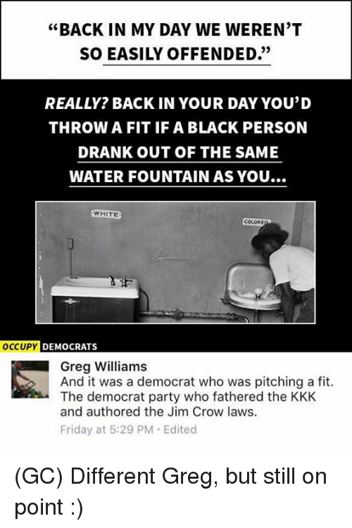 "Friday, Kkk, and Memes: ""BACK IN MY DAY WE WEREN'T  SO EASILY OFFENDED.""  REALLY? BACK IN YOUR DAY YOU'D  THROW A FIT IF A BLACK PERSON  DRANK OUT OF THE SAME  WATER FOUNTAIN AS YOU...  WHITE  COLORE  OCCUPY  DEMOCRATS  Greg Williams  And it was a democrat who was pitching a fit.  The democrat party who fathered the KKK  and authored the Jim Crow laws.  Friday at 5:29 PM Edited (GC) Different Greg, but still on point :)"