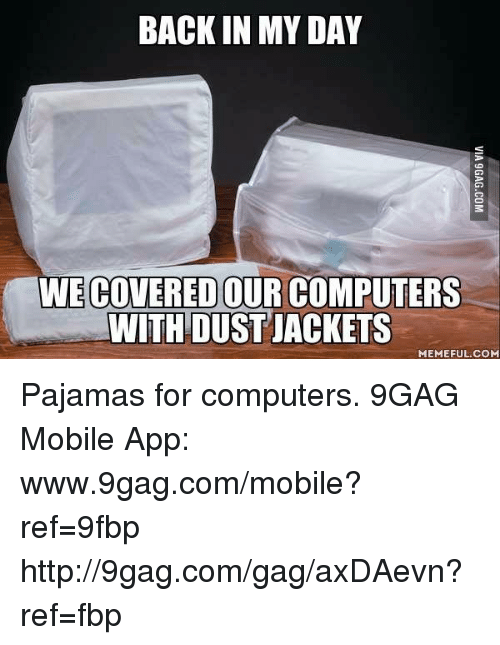 Www 9Gag: BACK IN MY DAY  WIECOVERED OUR COMPUTERS  WITH DUSTIACKETS  MEMEFUL COM Pajamas for computers. 9GAG Mobile App: www.9gag.com/mobile?ref=9fbp  http://9gag.com/gag/axDAevn?ref=fbp