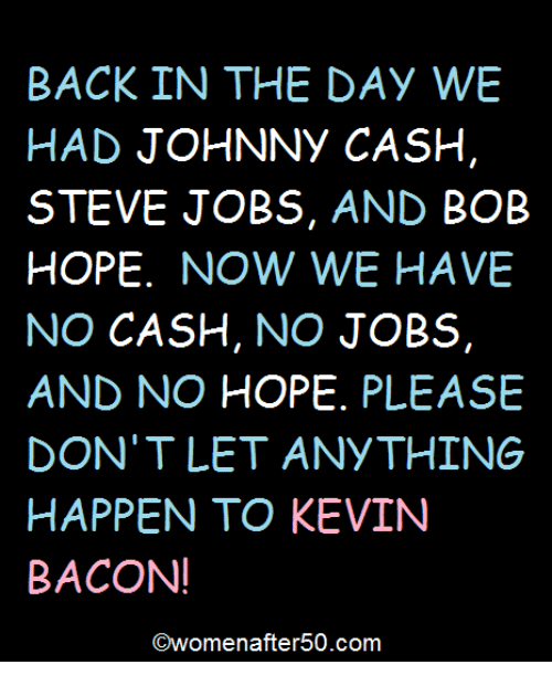 Kevin Bacon: BACK IN THE DAY WE  HAD JOHNNY CASH  STEVE JOBS, AND  BOB  HOPE  NOW WE HAVE  NO CASH  NO  JOBS  AND NO HOPE  PLEASE  DON'T LET ANYTHING  HAPPEN TO KEVIN  BACON!  COwomenafter 50.com