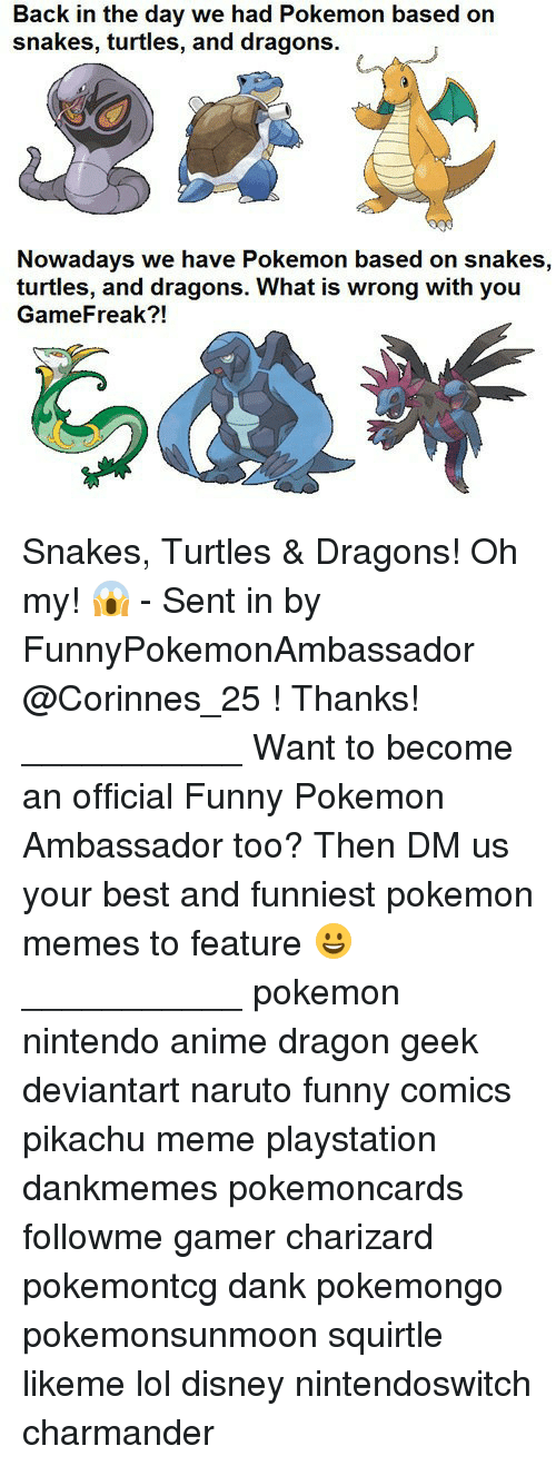Naruto Funny: Back in the day we had Pokemon based on  snakes, turtles, and dragons.  Nowadays we have Pokemon based on snakes,  turtles, and dragons. What is wrong with you  GameFreak?! Snakes, Turtles & Dragons! Oh my! 😱 - Sent in by FunnyPokemonAmbassador @Corinnes_25 ! Thanks! ___________ Want to become an official Funny Pokemon Ambassador too? Then DM us your best and funniest pokemon memes to feature 😀 ___________ pokemon nintendo anime dragon geek deviantart naruto funny comics pikachu meme playstation dankmemes pokemoncards followme gamer charizard pokemontcg dank pokemongo pokemonsunmoon squirtle likeme lol disney nintendoswitch charmander