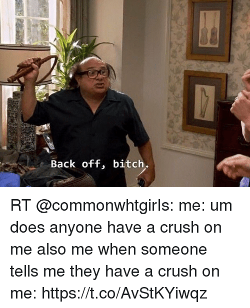 Bitch, Crush, and Back: Back off, bitch. RT @commonwhtgirIs: me: um does anyone have a crush on me   also me when someone tells me they have a crush on me: https://t.co/AvStKYiwqz