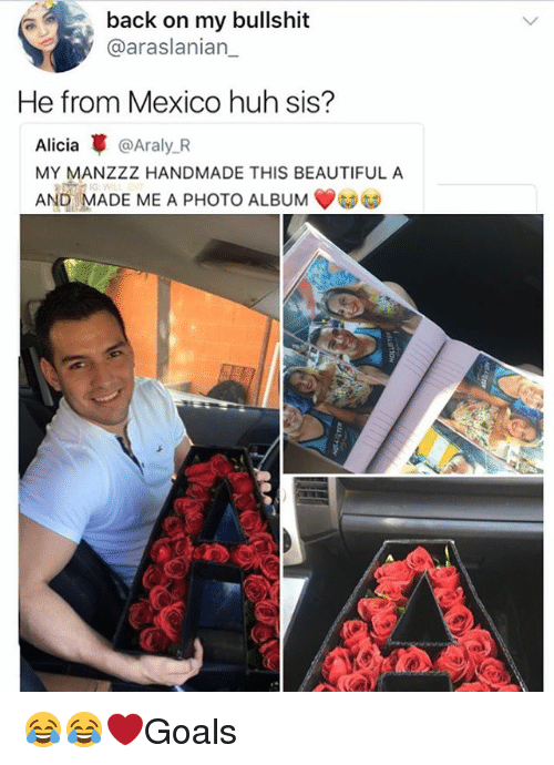 Bullshite: back on my bullshit  @araslanian_  He from Mexico huh sis?  Alicia革@Araly.R  MY MANZZZ HANDMADE THIS BEAUTIFUL A  AND MADE ME A PHOTO ALBUM 😂😂❤️Goals
