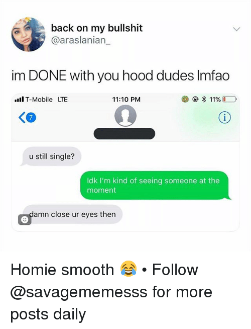 Homie, Memes, and Smooth: back on my bullshit  @araslanian_  im DONE with you hood dudes lmfao  llT-Mobile LTE  11:10 PM  く@  7  u still single?  Idk I'm kind of seeing someone at the  moment  Oramn close ur eyes then Homie smooth 😂 • Follow @savagememesss for more posts daily