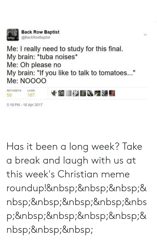 "Meme Roundup: Back Row Baptist  @BackRowBaptist  brbp  Me: I really need to study for this final  My brain: *tuba noises*  Me: Oh please no  My brain: ""If you like to talk to tomatoes...""  Me: NOOOO  RETWEETS LIKES  59  167  5:19 PM-18 Apr 2017 Has it been a long week? Take a break and laugh with us at this week's Christian meme roundup!"