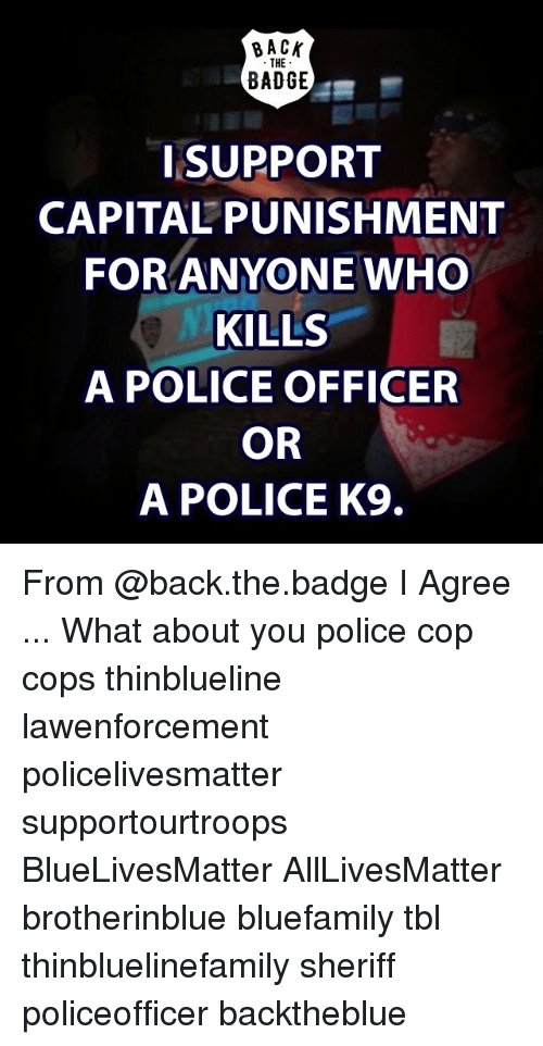 capital punishment: BACK  THE  BADGE  SUPPORT  CAPITAL PUNISHMENT  FOR ANYONE WHO  KILLS  A POLICE OFFICER  OR  A POLICE K9. From @back.the.badge I Agree ... What about you police cop cops thinblueline lawenforcement policelivesmatter supportourtroops BlueLivesMatter AllLivesMatter brotherinblue bluefamily tbl thinbluelinefamily sheriff policeofficer backtheblue