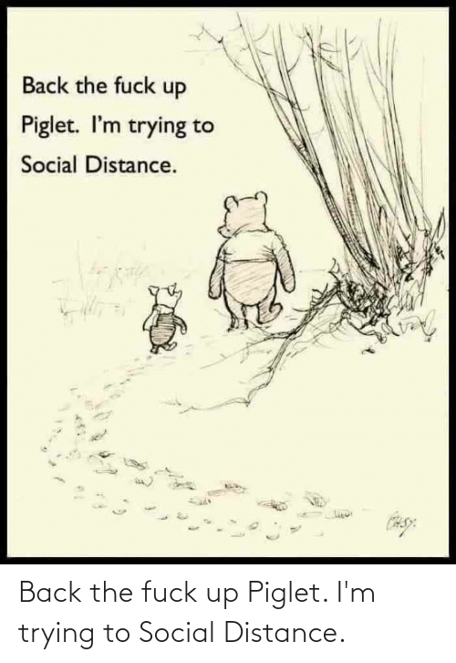 piglet: Back the fuck up Piglet. I'm trying to Social Distance.