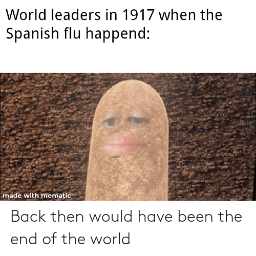 end of the world: Back then would have been the end of the world