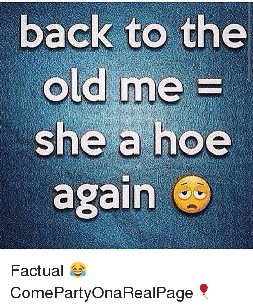 Hoe, Hoes, and Girl Memes: back to the  old me  she a hoe  again Factual 😂 ComePartyOnaRealPage🎈