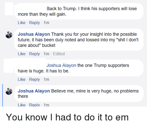 """duly noted: Back to Trump. I think his supporters will lose  more than they will gain.  Like Reply-1m  Joshua Alayon Thank you for your insight into the possible  future, it has been duly noted and tossed into my """"shit I don't  care about"""" bucket  Like Reply-1m Edited  Joshua Alayon the one Trump supporters  have is huge. It has to be.  Like Reply-1m  Joshua Alayon Believe me, mine is very huge, no problems  there  Like - Reply-1m"""