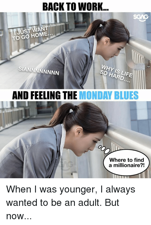 Memes, Work, and Home: BACK TO WORK..  JUST WANT  TO GO HOME.  WHY IS LIF  SO HARD  SIANNNNNNNN  AND FEELING THE MONDAY BLUES  Where to find  a millionaire?! When I was younger, I always wanted to be an adult. But now...