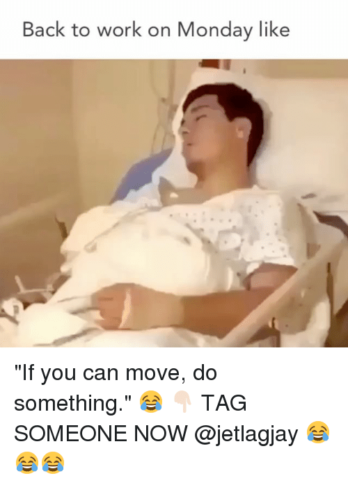 """Memes, Work, and Tag Someone: Back to work on Monday like """"If you can move, do something."""" 😂 👇🏻 TAG SOMEONE NOW @jetlagjay 😂😂😂"""