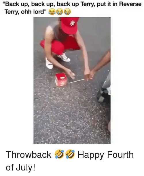 "Memes, Happy, and Back: ""Back up, back up, back up Terry, put it in Reverse  Terry, ohh lord"" Throwback 🤣🤣 Happy Fourth of July!"