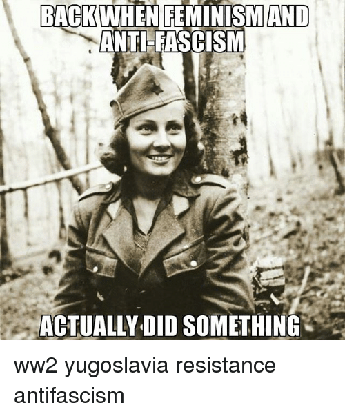 Memes, Yugoslavia, and Fascism: BACK  WHEN FEMINISMAND  ANTI FASCISM ww2 yugoslavia resistance antifascism