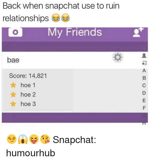 Score, Usings, and Use: Back when snapchat use to ruin  relationships  My Friends  bae  Score: 14,821  hoe 1  hoe 2  hoe 3 😏😱😝😘  Snapchat: humourhub