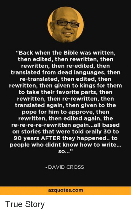 """orally: """"Back when the Bible was written,  then edited, then rewritten, then  rewritten, then re-edited, then  translated from dead languages, then  re-translated, then edited, then  rewritten, then given to kings for them  to take their favorite parts, then  rewritten, then re-rewritten, then  translated again, then given to the  pope for him to approve, then  rewritten, then edited again, the  re-re-re-re-rewritten again...all based  on stories that were told orally 30 to  90 years AFTER they happened.. to  people who didnt know how to write...  so...""""  DAVID CROSS  azquotes com True Story"""