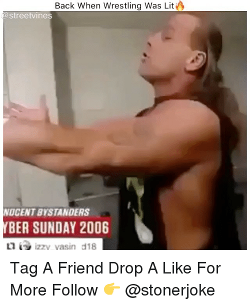 Memes, Wrestling, and Sunday: Back When Wrestling Was LitO  streetvines  OCENT BYSTANDERS  BER SUNDAY 2006 Tag A Friend Drop A Like For More Follow 👉 @stonerjoke