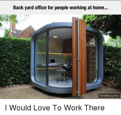 Love, Memes, and Work: Back yard office for people working at home..  VIA DAMNLOL COM I Would Love To Work There