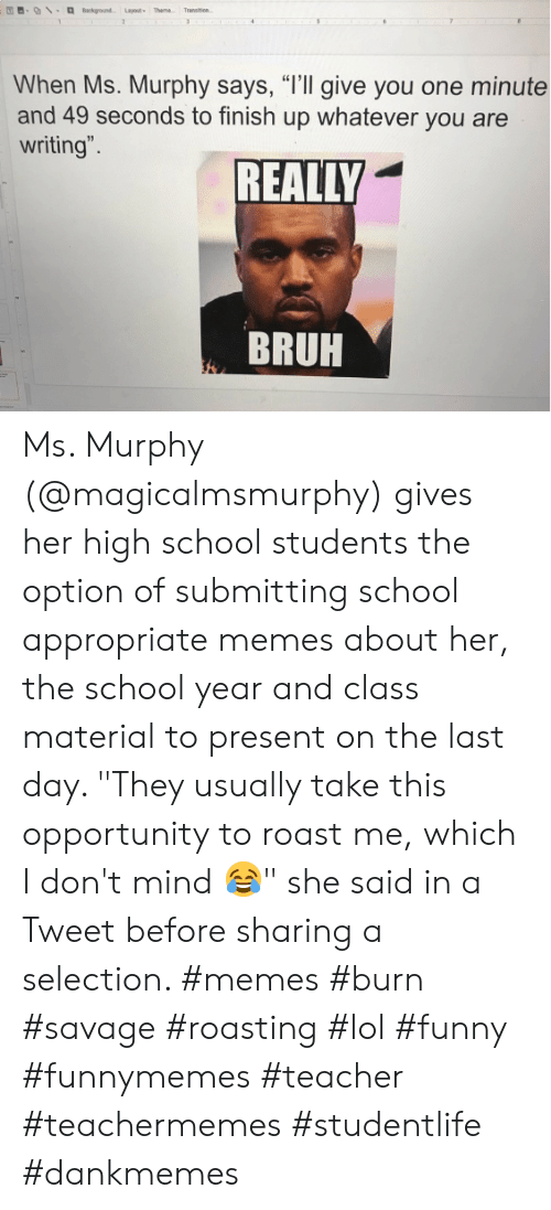 "murphy: Background Layout Theme  Transen  2  31  When Ms. Murphy says, ""I'll give you one minute  and 49 seconds to finish up whatever you are  writing"".  REALLY  BRUH Ms. Murphy (@magicalmsmurphy) gives her high school students the option of submitting school appropriate memes about her, the school year and class material to present on the last day. ""They usually take this opportunity to roast me, which I don't mind 😂"" she said in a Tweet before sharing a selection. #memes #burn #savage #roasting #lol #funny #funnymemes #teacher #teachermemes #studentlife #dankmemes"
