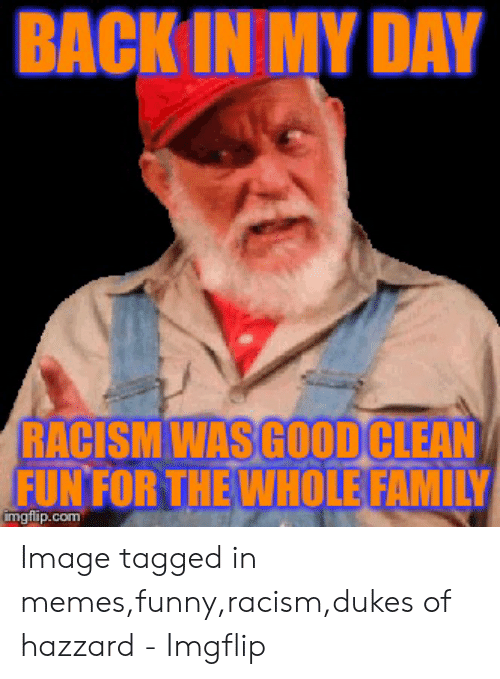 Funny Racist Memes: BACKIN MY DAY  RACISM WAS GOOD CLEAN  FUN FOR THE WHOLE FAMILY  imgtilip.com Image tagged in memes,funny,racism,dukes of hazzard - Imgflip