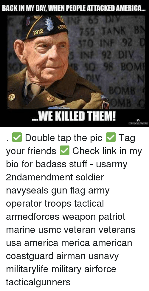 Badasses: BACKIN MY DAY, WHEN PEOPLE ATTACKED AMERICA..  INF 65 D  KEB  755 TANK B  1312  370 INF 92  5 INF 92 DIV  B 50 98 BOM  BOMB  MBC  WE KILLED THEM! . ✅ Double tap the pic ✅ Tag your friends ✅ Check link in my bio for badass stuff - usarmy 2ndamendment soldier navyseals gun flag army operator troops tactical armedforces weapon patriot marine usmc veteran veterans usa america merica american coastguard airman usnavy militarylife military airforce tacticalgunners