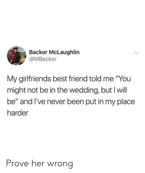 """Girlfriends: Backor McLaughlin  @MBackor  My girlfriends best friend told me """"You  might not be in the wedding, but I will  be"""" and I've never been put in my place  harder Prove her wrong"""