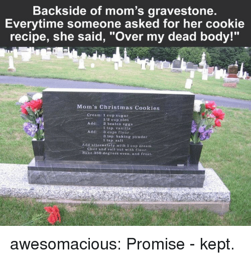 "over my dead body: Backside of mom's gravestone  Everytime someone asked for her cookie  recipe, she said, ""Over my dead body!""  Mom's Christmas Cookies  Cream: 1 cup sugar  1/2 cup oleo  2 beaten eggs  1 tsp. vanilla  3 cups flour  3 tsp. baking powder  1 tsp. sait  Add:  Addi  Add alternately with 1 cup cream  Chill and roll out with flour  ake 350 degrees oven, and frost. awesomacious:  Promise - kept."