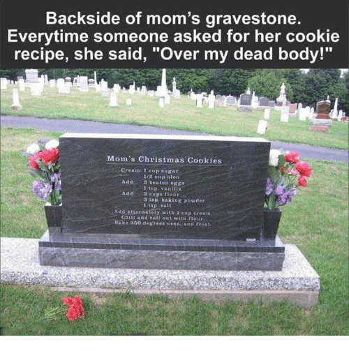 "over my dead body: Backside of mom's gravestone.  Everytime someone asked for her cookie  recipe, she said, ""over my dead body!""  Mom's Christmas Cookies  Cream: 1 cup sugar  1/2 cup oleo  Add  2 beaten eggs  1 tsp. vanilla  Add  3 cups flour  3 tsp. baking powder  tsp, salt  Add alternately with 1 oup cream  Chin and roll out with flour  Bake 350 degrees oven, and frost"