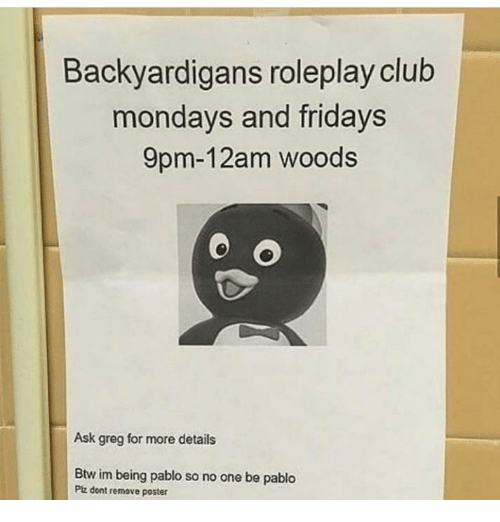 backyardigans: Backyardigans roleplay club  mondays and fridays  9pm-12am woods  Ask greg for more details  Btw im being pablo so no one be pablo  Ptz dont remove poster