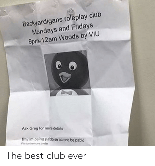 backyardigans: Backyardigans roleplay club  Mondays and Fridays  9pm-12am Woods by VIU  Ask Greg for more details  Btw Im boing pablo so no one be pablo  Plu dont remove poster The best club ever