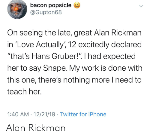 """My Work Is Done: bacon popsicle e  @Gupton68  On seeing the late, great Alan Rickman  in 'Love Actually', 12 excitedly declared  """"that's Hans Gruber!"""". I had expected  her to say Snape. My work is done with  this one, there's nothing more I need to  teach her.  1:40 AM · 12/21/19 · Twitter for iPhone Alan Rickman"""
