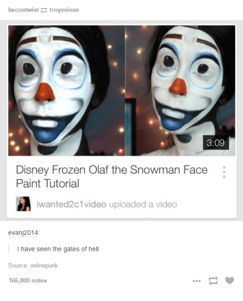 disney frozen: bacontwist troyesivan  3:09  Disney Frozen Olaf the Snowman Face  Paint Tutorial  iwanted2c1video uploaded a video  evanj2014  I have seen the gates of hell  Source: onlinepunk  166,000 notes