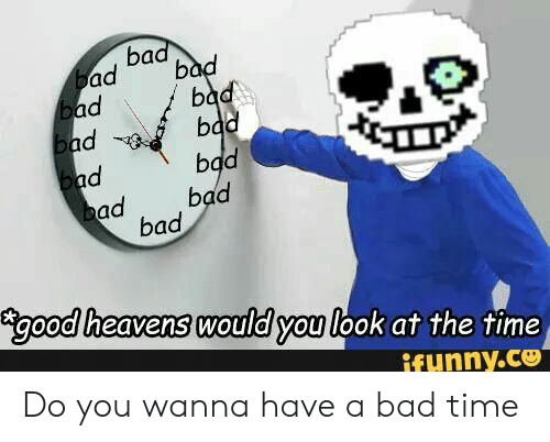 Do You Wanna Have A Bad Time: bad  bad  bad  bad  bad  bad  Бad  bad  bad  bad  bad  bad  good heavens would you look at the time  ifunny.ce Do you wanna have a bad time