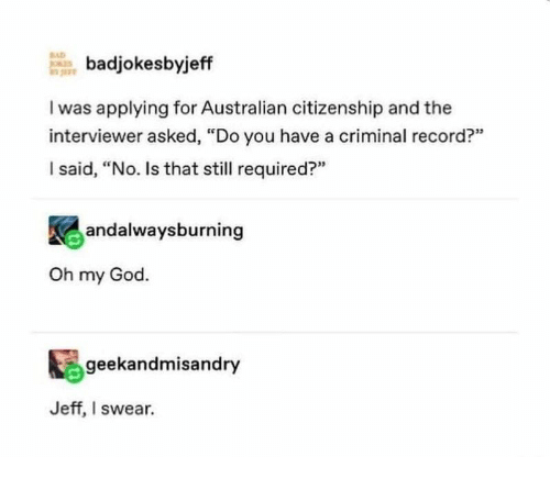 """citizenship: BAD  badjokesbyjeff  I was applying for Australian citizenship and the  interviewer asked, """"Do you have a criminal record?""""  I said, """"No. Is that still required?""""  andalwaysburning  Oh my God.  geekandmisandry  Jeff, I swear."""