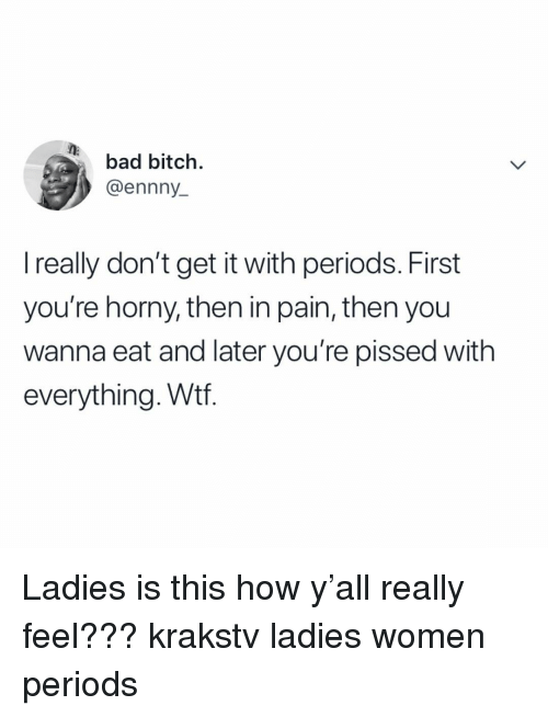 periods: bad bitch.  @ennny  I really don't get it with periods. First  you're horny, then in pain, then you  wanna eat and later you're pissed with  everything. Wtf. Ladies is this how y'all really feel??? krakstv ladies women periods