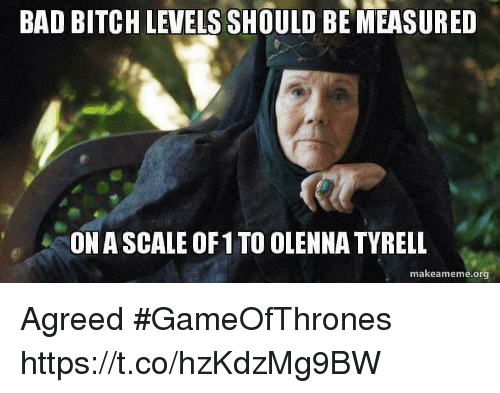 Bad, Bad Bitch, and Bitch: BAD BITCH LEVELS SHOULD BE MEASURED  ON A SCALE OF 1 TO OLENNA TYRELL  makeameme.org Agreed #GameOfThrones https://t.co/hzKdzMg9BW