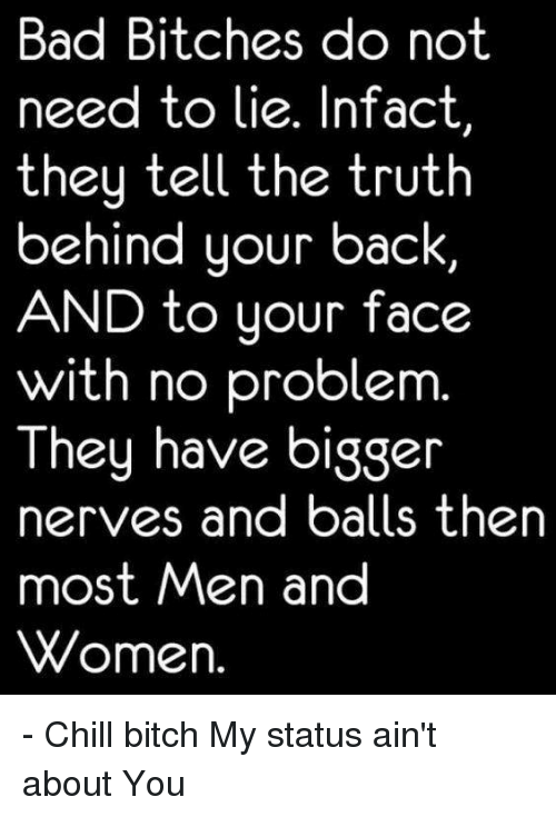 Biggly: Bad Bitches do not  need to lie. Infact  they tell the truth  behind your back  AND to your face  with no problem  They have bigg  nerves and balls then  most Men and  Women. - Chill bitch My status ain't about You