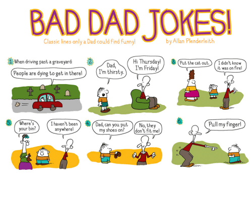 Bad, Dad, and Driving: BAD DAD JOKES  Classic lines only a Dad could find funny!  by Allan Plenderleith  Hi Thursday! 3 (Put the cat out. Ididn't knovw  I'm Friday!  1 When driving past a graveyard:  Dad  I'm thirsty  it was on fire!  People are dying to get in there!  !haven't been)  anywherel  Dad, can you put  my shoes on?  Pull my finger  )/ N  re s  your bin?  o, they  don't fit me!