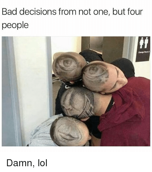 Bad, Lol, and Memes: Bad decisions from not one, but four  people  fii Damn, lol